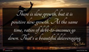 Ray Dalio quote : There is slow growth ...