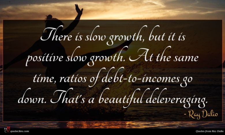 There is slow growth, but it is positive slow growth. At the same time, ratios of debt-to-incomes go down. That's a beautiful deleveraging.