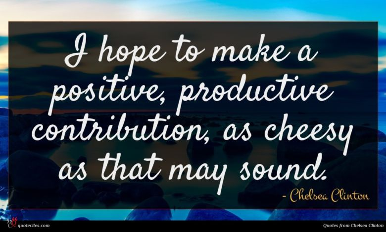I hope to make a positive, productive contribution, as cheesy as that may sound.