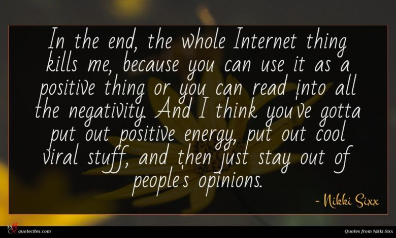 In the end, the whole Internet thing kills me, because you can use it as a positive thing or you can read into all the negativity. And I think you've gotta put out positive energy, put out cool viral stuff, and then just stay out of people's opinions.