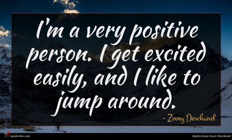 I'm a very positive person. I get excited easily, and I like to jump around.