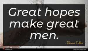 Thomas Fuller quote : Great hopes make great ...