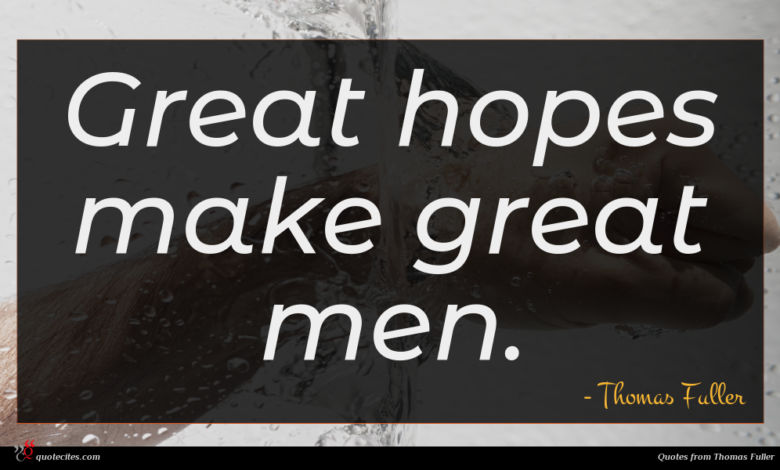 Great hopes make great men.