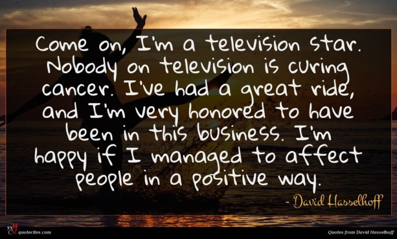 Come on, I'm a television star. Nobody on television is curing cancer. I've had a great ride, and I'm very honored to have been in this business. I'm happy if I managed to affect people in a positive way.