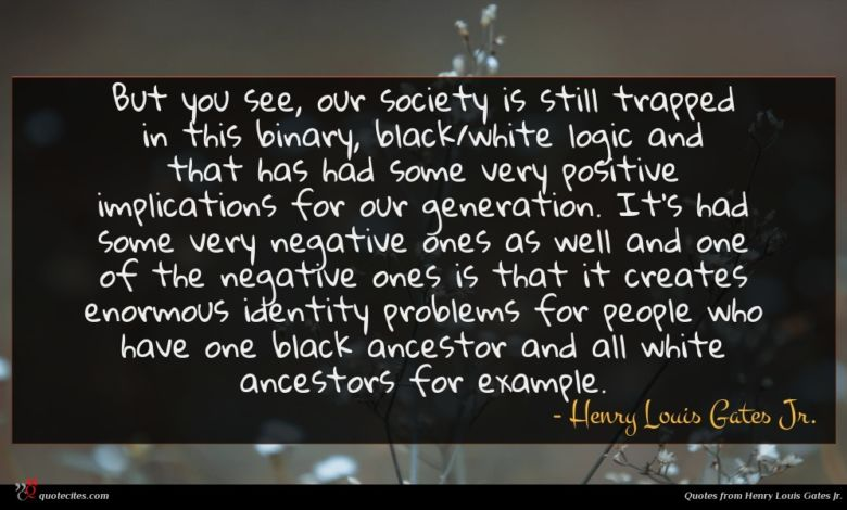 But you see, our society is still trapped in this binary, black/white logic and that has had some very positive implications for our generation. It's had some very negative ones as well and one of the negative ones is that it creates enormous identity problems for people who have one black ancestor and all white ancestors for example.