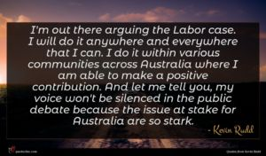 Kevin Rudd quote : I'm out there arguing ...