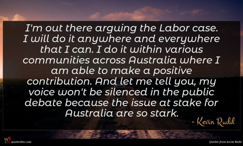 I'm out there arguing the Labor case. I will do it anywhere and everywhere that I can. I do it within various communities across Australia where I am able to make a positive contribution. And let me tell you, my voice won't be silenced in the public debate because the issue at stake for Australia are so stark.