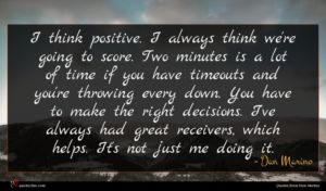 Dan Marino quote : I think positive I ...