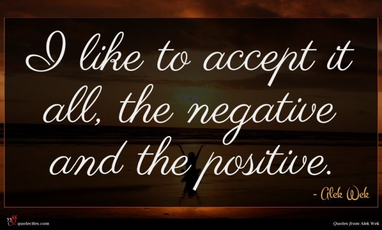 I like to accept it all, the negative and the positive.