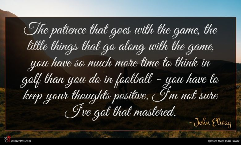 The patience that goes with the game, the little things that go along with the game, you have so much more time to think in golf than you do in football - you have to keep your thoughts positive. I'm not sure I've got that mastered.