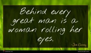 Jim Carrey quote : Behind every great man ...