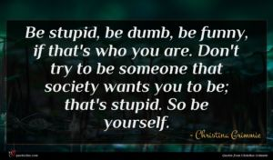 Christina Grimmie quote : Be stupid be dumb ...