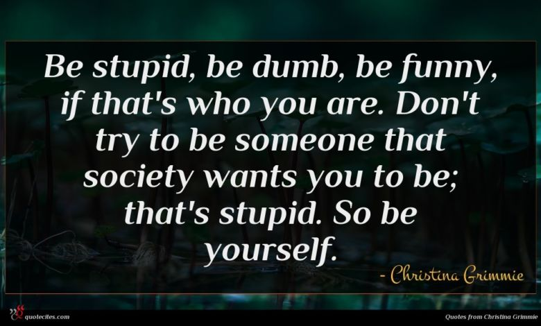 Be stupid, be dumb, be funny, if that's who you are. Don't try to be someone that society wants you to be; that's stupid. So be yourself.