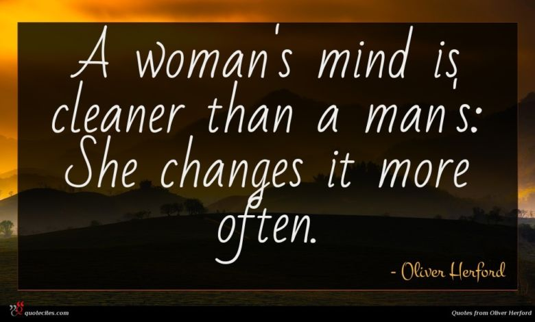 A woman's mind is cleaner than a man's: She changes it more often.
