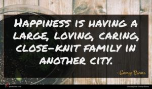 George Burns quote : Happiness is having a ...