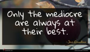 Jean Giraudoux quote : Only the mediocre are ...