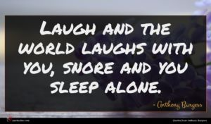 Anthony Burgess quote : Laugh and the world ...