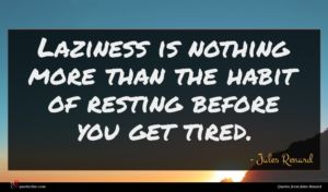Jules Renard quote : Laziness is nothing more ...