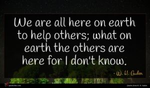 W. H. Auden quote : We are all here ...