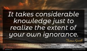 Thomas Sowell quote : It takes considerable knowledge ...