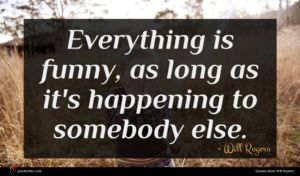 Will Rogers quote : Everything is funny as ...