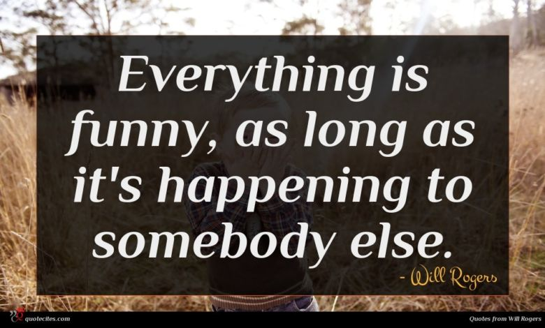 Everything is funny, as long as it's happening to somebody else.