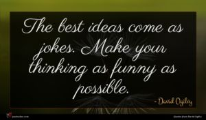 David Ogilvy quote : The best ideas come ...