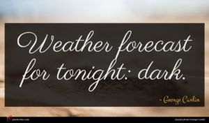 George Carlin quote : Weather forecast for tonight ...