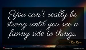 Ken Kesey quote : You can't really be ...