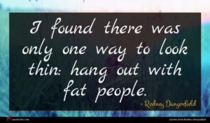 Rodney Dangerfield quote : I found there was ...