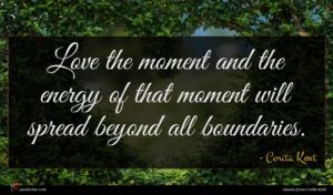 Corita Kent quote : Love the moment and ...