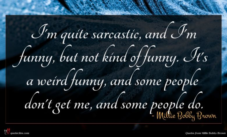 I'm quite sarcastic, and I'm funny, but not kind of funny. It's a weird funny, and some people don't get me, and some people do.