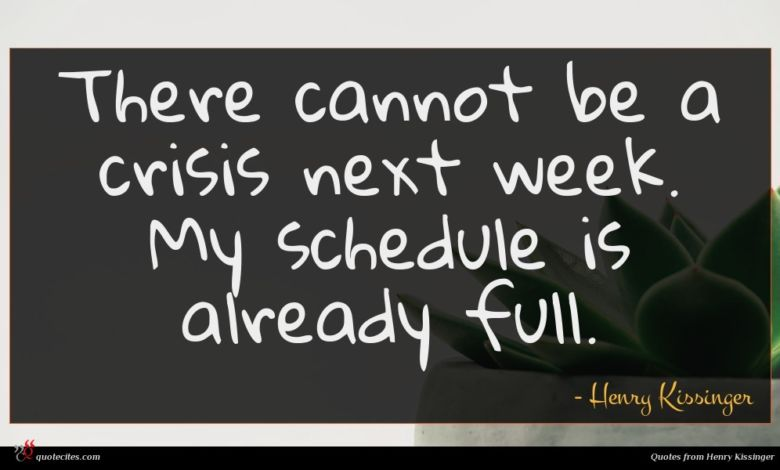 There cannot be a crisis next week. My schedule is already full.