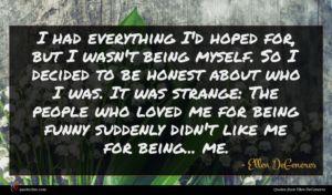 Ellen DeGeneres quote : I had everything I'd ...