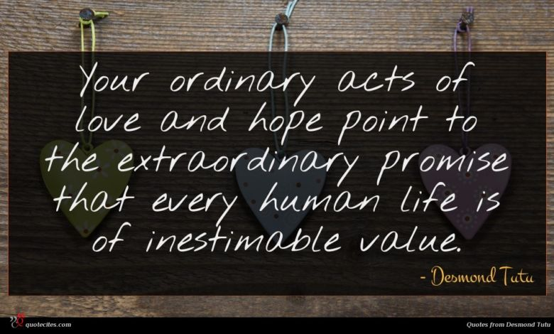 Your ordinary acts of love and hope point to the extraordinary promise that every human life is of inestimable value.
