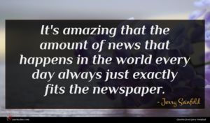 Jerry Seinfeld quote : It's amazing that the ...