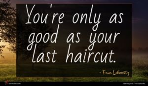 Fran Lebowitz quote : You're only as good ...