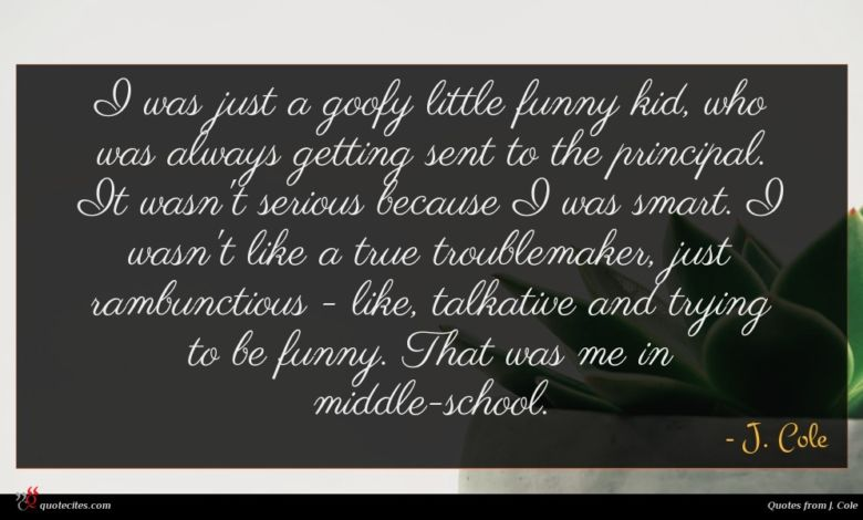 I was just a goofy little funny kid, who was always getting sent to the principal. It wasn't serious because I was smart. I wasn't like a true troublemaker, just rambunctious - like, talkative and trying to be funny. That was me in middle-school.