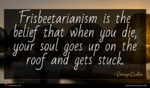 George Carlin quote : Frisbeetarianism is the belief ...