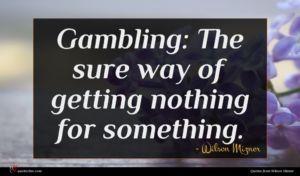 Wilson Mizner quote : Gambling The sure way ...