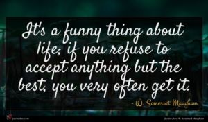 W. Somerset Maugham quote : It's a funny thing ...