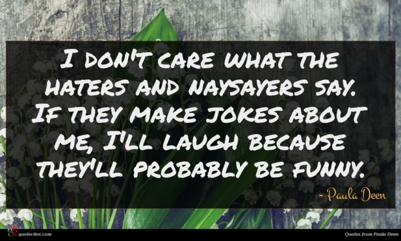 I don't care what the haters and naysayers say. If they make jokes about me, I'll laugh because they'll probably be funny.