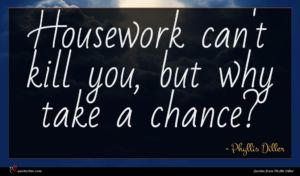 Phyllis Diller quote : Housework can't kill you ...