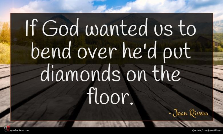 If God wanted us to bend over he'd put diamonds on the floor.