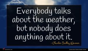 Charles Dudley Warner quote : Everybody talks about the ...