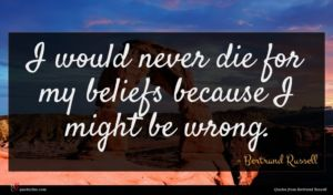 Bertrand Russell quote : I would never die ...