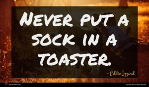 Eddie Izzard quote : Never put a sock ...