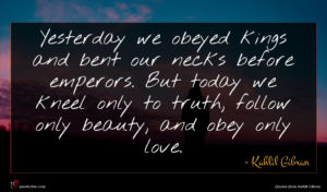 Kahlil Gibran quote : Yesterday we obeyed kings ...