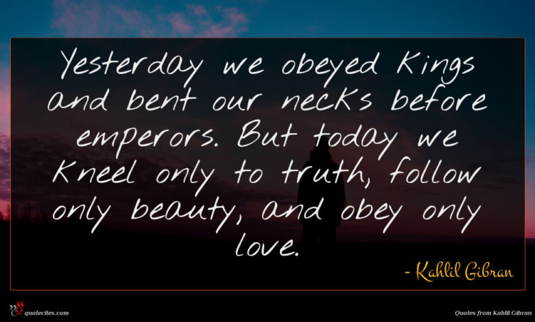 Yesterday we obeyed kings and bent our necks before emperors. But today we kneel only to truth, follow only beauty, and obey only love.