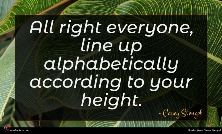 All right everyone, line up alphabetically according to your height.